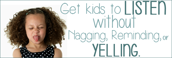 Get kids to listen without nagging, reminding or yelling.